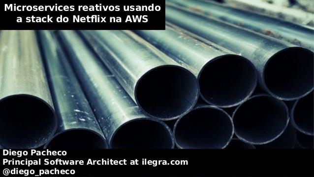 Microservices reativos usando a stack do Netflix na AWS Diego Pacheco Principal Software Architect at ilegra.com @diego_pa...