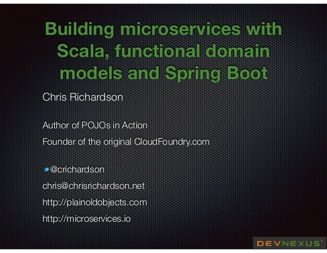 @crichardson Building microservices with Scala, functional domain models and Spring Boot Chris Richardson Author of POJOs ...