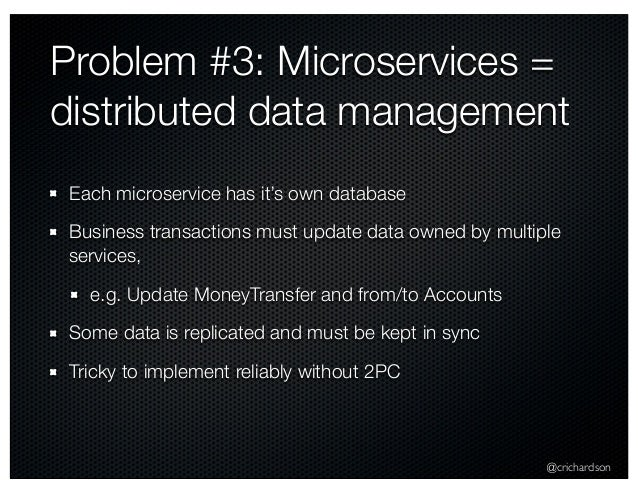 @crichardson Problem #3: Microservices = distributed data management Each microservice has it's own database Business tran...