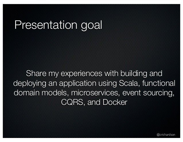 @crichardson Presentation goal Share my experiences with building and deploying an application using Scala, functional dom...