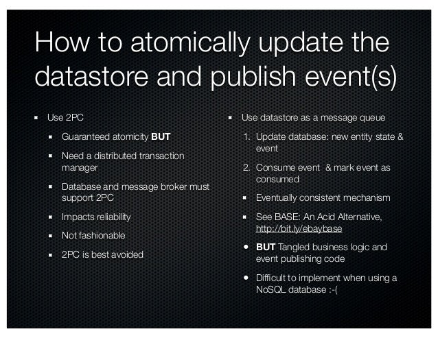How to atomically update the datastore and publish event(s) Use 2PC Guaranteed atomicity BUT Need a distributed transactio...