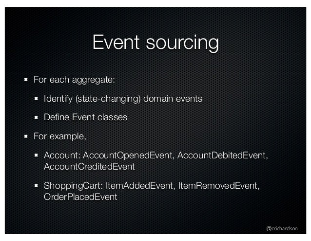 @crichardson Event sourcing For each aggregate: Identify (state-changing) domain events Define Event classes For example, A...