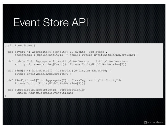 @crichardson Event Store API trait EventStore { def save[T <: Aggregate[T]](entity: T, events: Seq[Event], assignedId : Op...