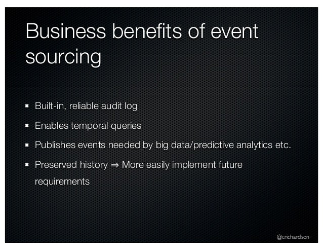 @crichardson Business benefits of event sourcing Built-in, reliable audit log Enables temporal queries Publishes events nee...