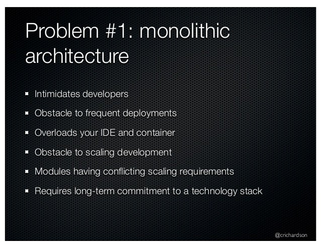 @crichardson Problem #1: monolithic architecture Intimidates developers Obstacle to frequent deployments Overloads your ID...