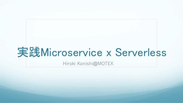 実践Microservice x Serverless Hiroki Konishi@MOTEX