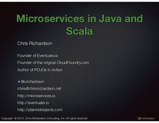 @crichardson Microservices in Java and Scala Chris Richardson Founder of Eventuate.io Founder of the original CloudFoundry...