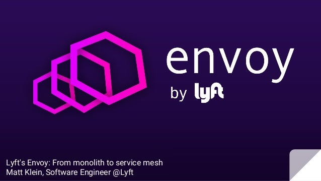 Lyft's Envoy: From monolith to service mesh Matt Klein, Software Engineer @Lyft