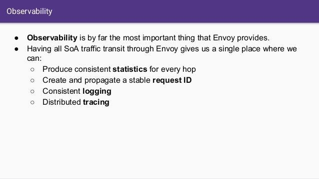 Observability ● Observability is by far the most important thing that Envoy provides. ● Having all SoA traffic transit thr...