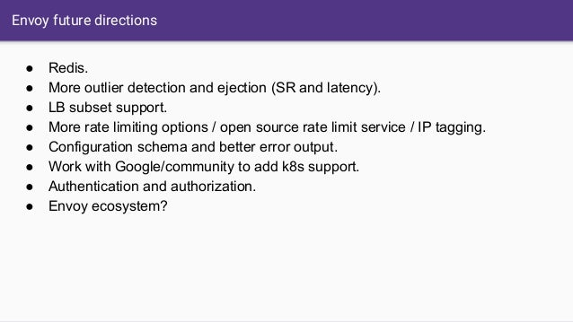 Envoy future directions ● Redis. ● More outlier detection and ejection (SR and latency). ● LB subset support. ● More rate ...
