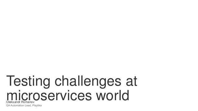 Testing challenges at microservices worldOleksandr Romanov