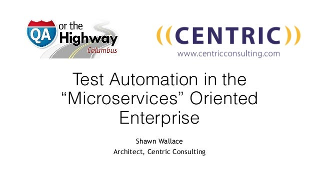 """Test Automation in the """"Microservices"""" Oriented Enterprise Shawn Wallace Architect, Centric Consulting"""