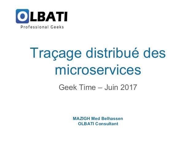Traçage distribué des microservices Geek Time – Juin 2017 MAZIGH Med Belhassen OLBATI Consultant