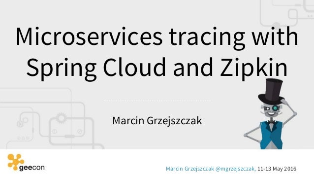 Microservices tracing with Spring Cloud and Zipkin Marcin Grzejszczak Marcin Grzejszczak @mgrzejszczak, 11-13 May 2016
