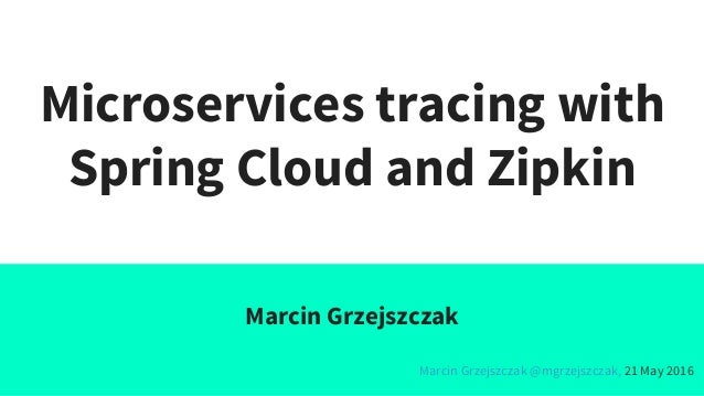 Microservices tracing with Spring Cloud and Zipkin Marcin Grzejszczak Marcin Grzejszczak @mgrzejszczak, 21 May 2016