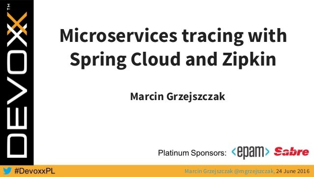 Microservices tracing with Spring Cloud and Zipkin Marcin Grzejszczak Marcin Grzejszczak @mgrzejszczak, 24 June 2016