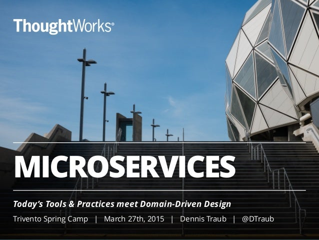 MICROSERVICES Today's Tools & Practices meet Domain-Driven Design ! Trivento Spring Camp | March 27th, 2015 | Dennis Traub...
