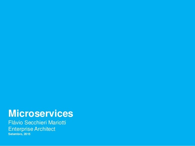 Microservices Flávio Secchieri Mariotti Enterprise Architect Setembro, 2015