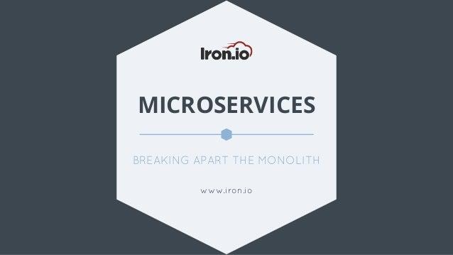 MICROSERVICES BREAKING APART THE MONOLITH www.iron.io