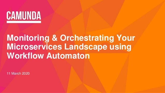 Monitoring & Orchestrating Your Microservices Landscape using Workflow Automaton 11 March 2020