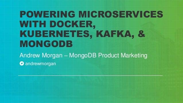 Andrew Morgan – MongoDB Product Marketing POWERING MICROSERVICES WITH DOCKER, KUBERNETES, KAFKA, & MONGODB andrewmorgan