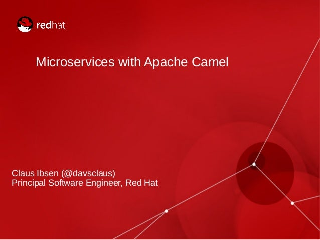Microservices with Apache Camel Claus Ibsen (@davsclaus) Principal Software Engineer, Red Hat