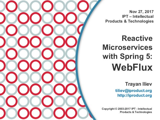 Nov 27, 2017 IPT – Intellectual Products & Technologies Reactive Microservices with Spring 5: WebFlux Trayan Iliev tiliev@...