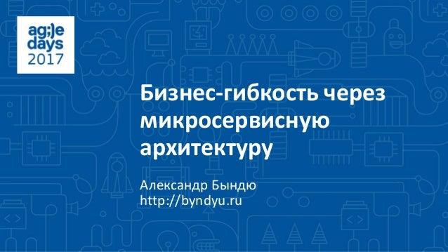 Бизнес-гибкость через микросервисную архитектуру Александр Бындю http://byndyu.ru