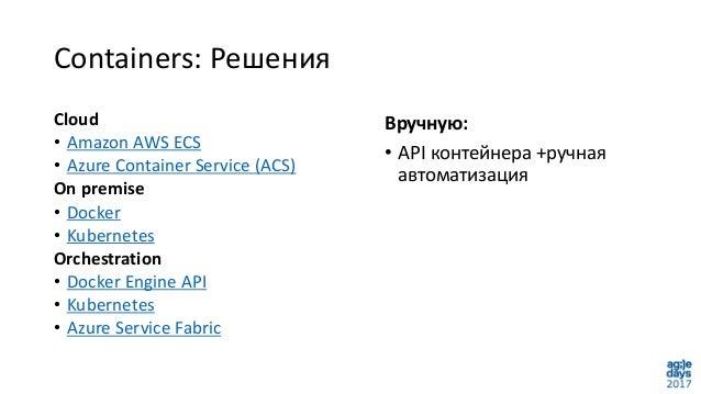 Containers: Решения Вручную: • API контейнера +ручная автоматизация Cloud • Amazon AWS ECS • Azure Container Service (ACS)...