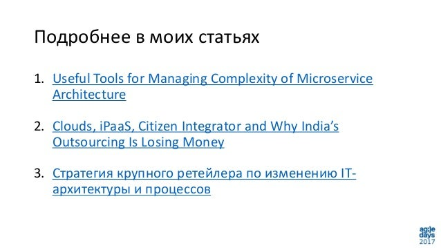 Подробнее в моих статьях 1. Useful Tools for Managing Complexity of Microservice Architecture 2. Clouds, iPaaS, Citizen In...