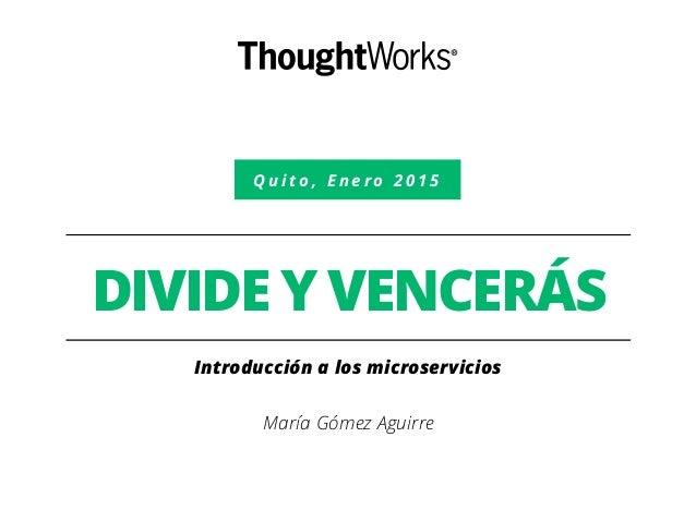 Q u i t o , E n e r o 2 0 1 5 DIVIDE Y VENCERÁS Introducción a los microservicios María Gómez Aguirre
