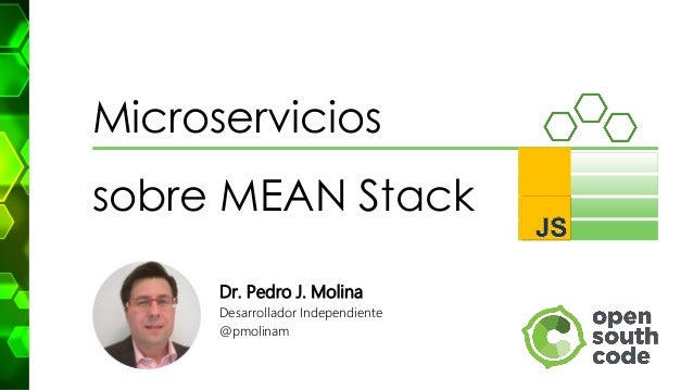 Microservicios sobre MEAN Stack Dr. Pedro J. Molina Desarrollador Independiente @pmolinam