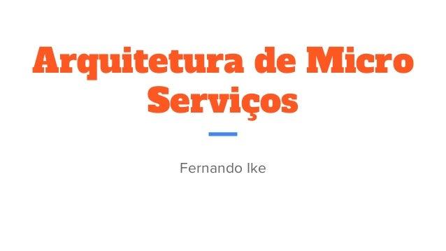 Arquitetura de Micro Serviços Fernando Ike