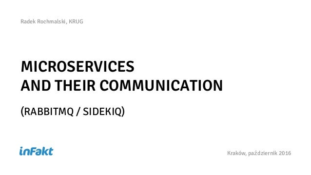 MICROSERVICES AND THEIR COMMUNICATION (RABBITMQ / SIDEKIQ) Kraków, październik 2016 Radek Rochmalski, KRUG