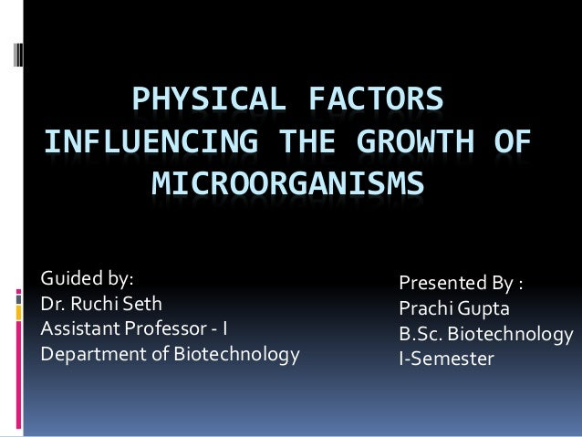 PHYSICAL FACTORS INFLUENCING THE GROWTH OF MICROORGANISMS Guided by: Dr. Ruchi Seth Assistant Professor - I Department of ...