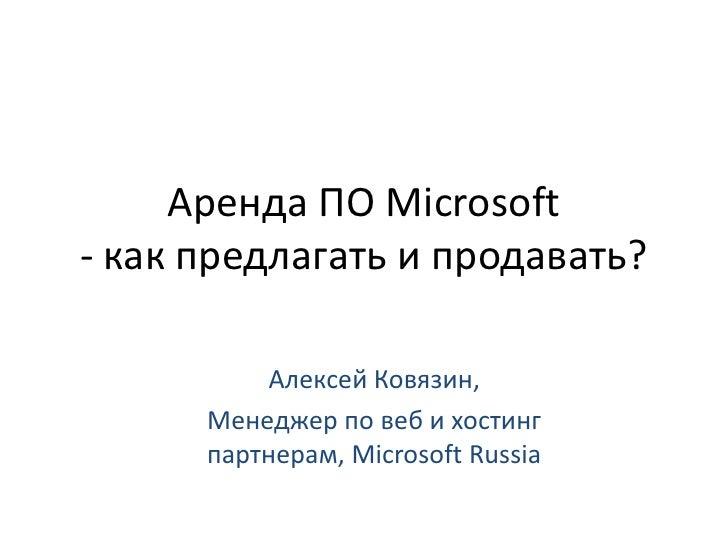 Аренда ПО Microsoft - как предлагать и продавать?<br />Алексей Ковязин, <br />Менеджер по веб и хостинг партнерам, Microso...