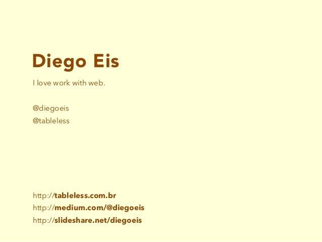Diego Eis I love work with web. @diegoeis @tableless http://tableless.com.br http://medium.com/@diegoeis http://slideshare...
