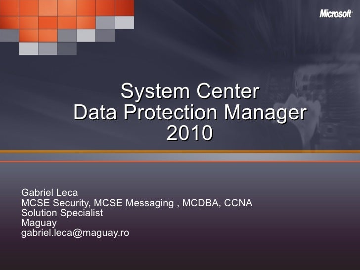 System Center Data Protection Manager 2010 Gabriel Leca MCSE Security, MCSE Messaging , MCDBA, CCNA  Solution Specialist M...