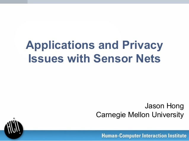 Applications and Privacy Issues with Sensor Nets Jason Hong Carnegie Mellon University