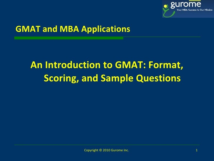 GMAT and MBA Applications <ul><li>An Introduction to   GMAT: Format, Scoring, and Sample Questions </li></ul>Copyright © 2...