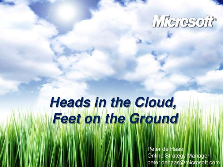 Heads in the Cloud, <br />Feet on the Ground<br />Peter de Haas<br />Online Strategy Manager<br />peter.dehaas@microsoft.c...