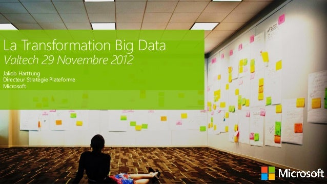 La Transformation Big DataValtech 29 Novembre 2012Jakob HarttungDirecteur Stratégie PlateformeMicrosoft