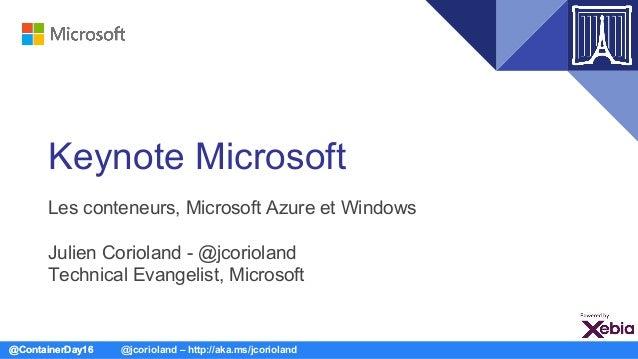 @ContainerDay16 @jcorioland – http://aka.ms/jcorioland Keynote Microsoft Les conteneurs, Microsoft Azure et Windows Julien...