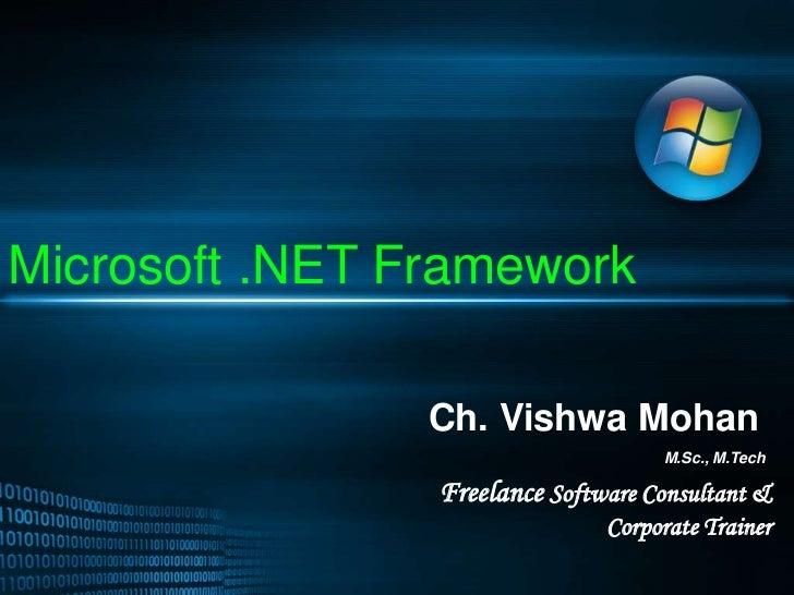 Microsoft .NET Framework<br />Ch. Vishwa Mohan<br />M.Sc., M.Tech<br />Freelance Software Consultant &  Corporate Trainer<...