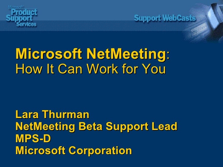 Microsoft NetMeeting : How It Can Work for You Lara Thurman NetMeeting Beta Support Lead MPS-D Microsoft Corporation