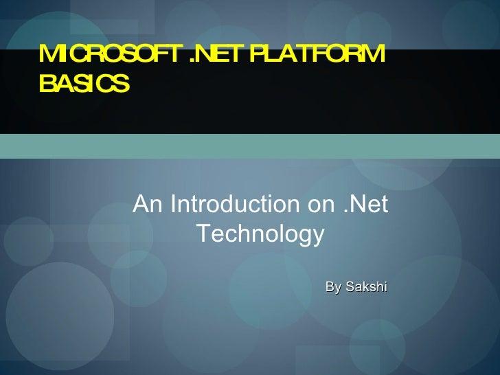 MICROSOFT .NET PLATFORM BASICS An Introduction on .Net Technology By Sakshi