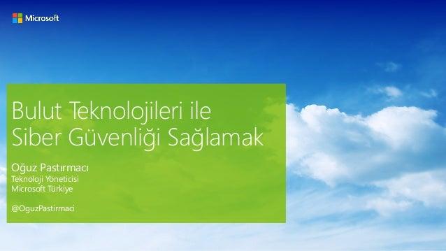 Bulut Teknolojileri ile Siber Güvenliği Sağlamak Oğuz Pastırmacı Teknoloji Yöneticisi Microsoft Türkiye @OguzPastirmaci