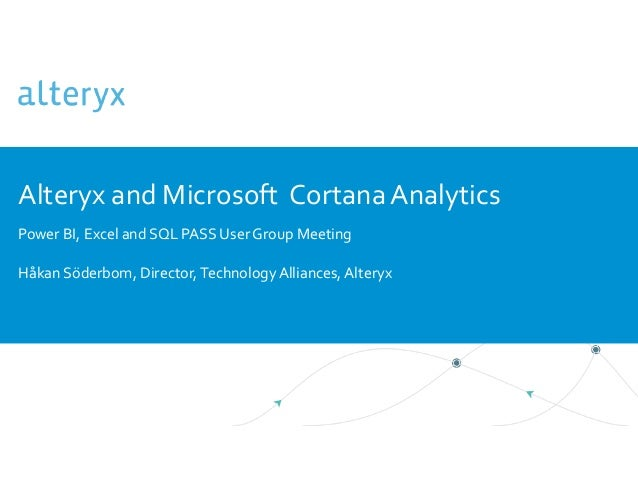 Alteryx and Microsoft CortanaAnalytics Power BI, Excel and SQL PASS User Group Meeting Håkan Söderbom, Director,Technology...