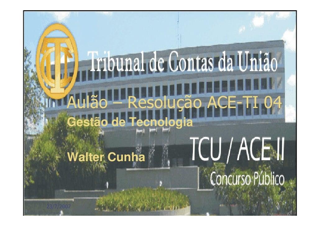 Aulão – Resolução ACE-TI 04        Gestão de Tecnologia         Walter Cunha   23/7/2007        Walter Cunha - TCU   1