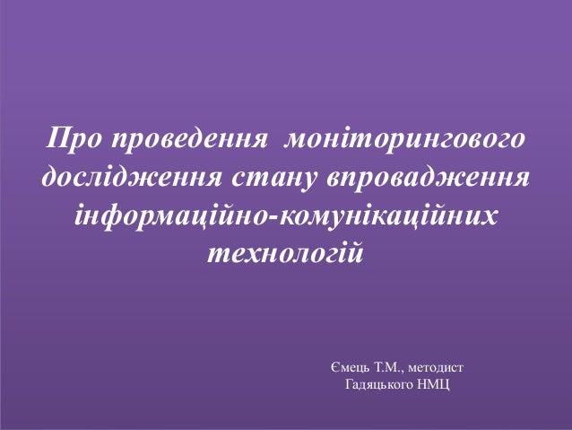 Про проведення моніторингового дослідження стану впровадження інформаційно-комунікаційних технологій Ємець Т.М., методист ...
